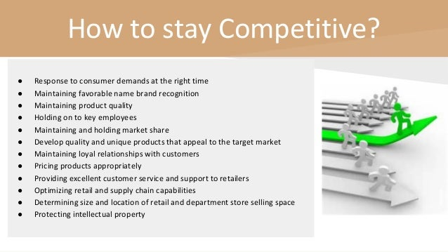 How to stay Competitive? ● Response to consumer demands at the right time ● Maintaining favorable name brand recognition ●...