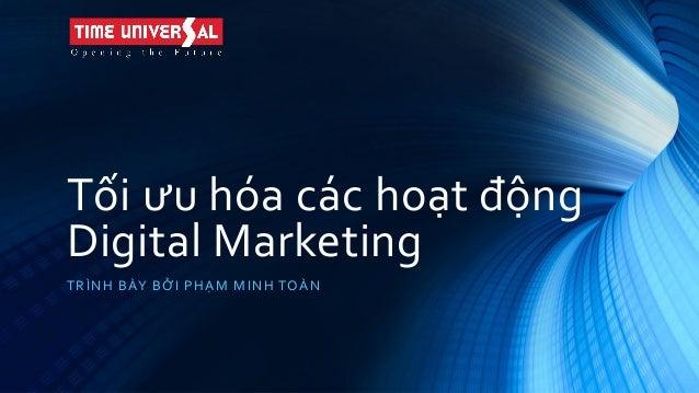 Tối ưu hóa các hoạt động Digital Marketing TRÌNH BÀY BỞI PHẠM MINH TOÀN