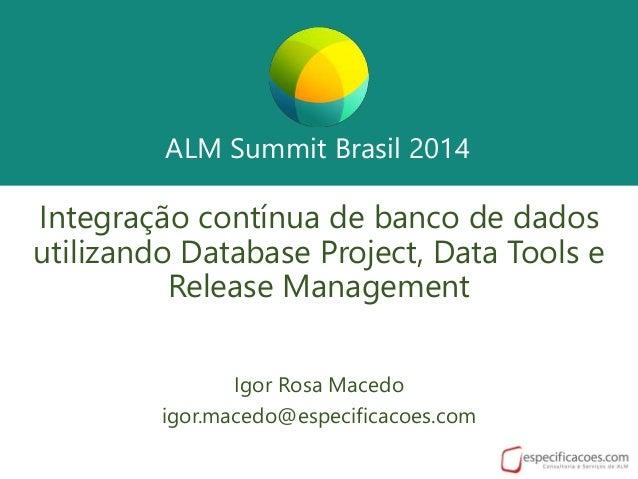 ALM Summit Brasil 2014 ALM Summit Brasil 2014 Integração contínua de banco de dados utilizando Database Project, Data Tool...