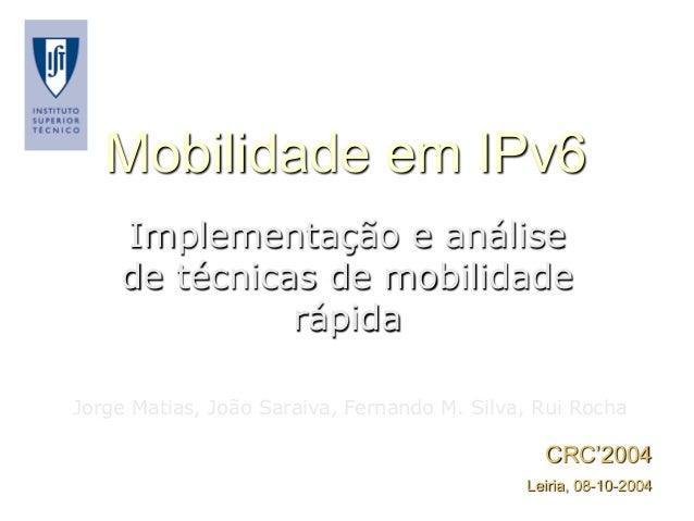 Mobilidade em IPv6 Implementação e análise de técnicas de mobilidade rápida Jorge Matias, João Saraiva, Fernando M. Silva,...