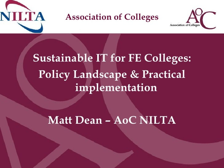 Association of Colleges Sustainable IT for FE Colleges: Policy Landscape & Practical implementation Matt Dean – AoC NILTA