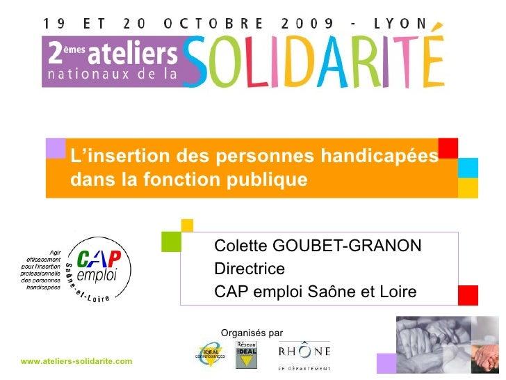 Colette GOUBET-GRANON Directrice CAP emploi Saône et Loire www.ateliers-solidarite.com Organisés par  L'insertion des pers...