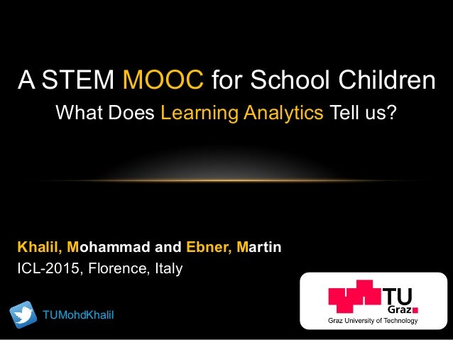A STEM MOOC for School Children What Does Learning Analytics Tell us? Khalil, Mohammad and Ebner, Martin ICL-2015, Florenc...