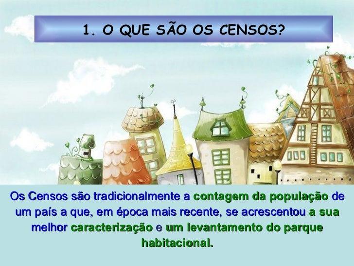1. O QUE SÃO OS CENSOS? Os Censos são tradicionalmente a  contagem da população  de um país a que, em época mais recente, ...