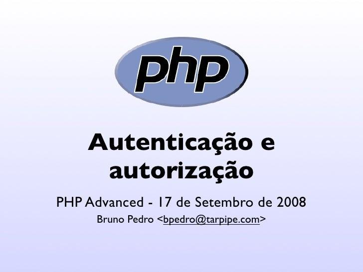 Autenticação e      autorização PHP Advanced - 17 de Setembro de 2008       Bruno Pedro <bpedro@tarpipe.com>