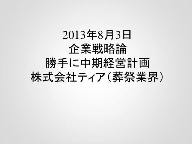 2013年8月3日 企業戦略論 勝手に中期経営計画 株式会社ティア(葬祭業界)