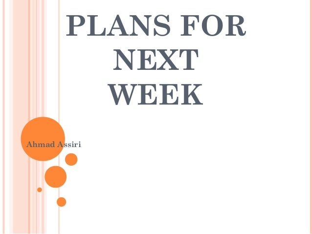 PLANS FOR NEXT WEEK Ahmad Assiri
