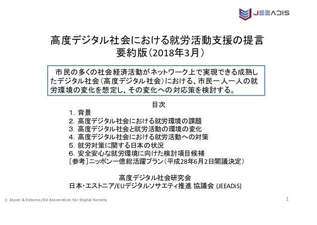 © Japan & Estonia/EU Association for Digital Society 1 高度デジタル社会における就労活動支援の提言  要約版(2018年3月)  市民の多くの社会経済活動がネットワーク上で実現できる成熟し ...