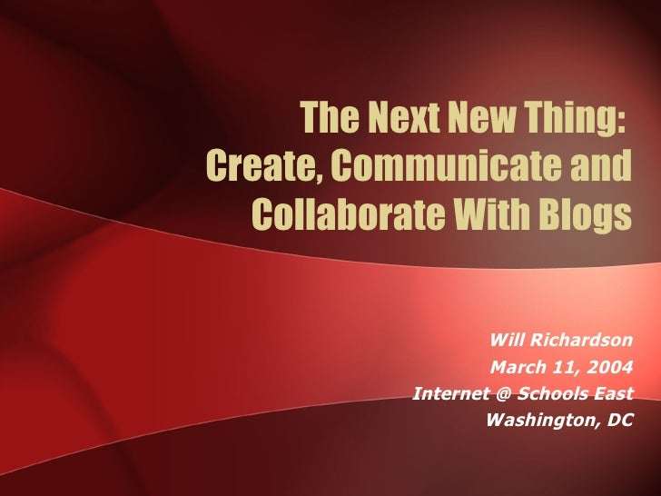 The Next New Thing:  Create, Communicate and Collaborate With Blogs Will Richardson March 11, 2004 Internet @ Schools East...