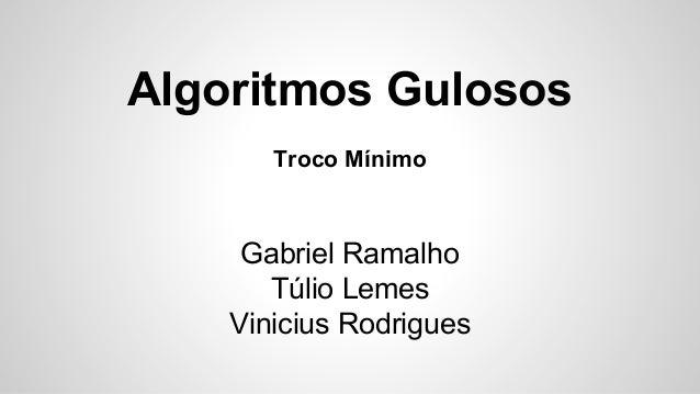 Algoritmos Gulosos Troco Mínimo Gabriel Ramalho Túlio Lemes Vinicius Rodrigues