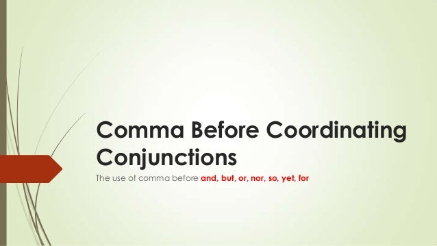 Comma Before Coordinating Conjunctions The use of comma before and, but, or, nor, so, yet, for