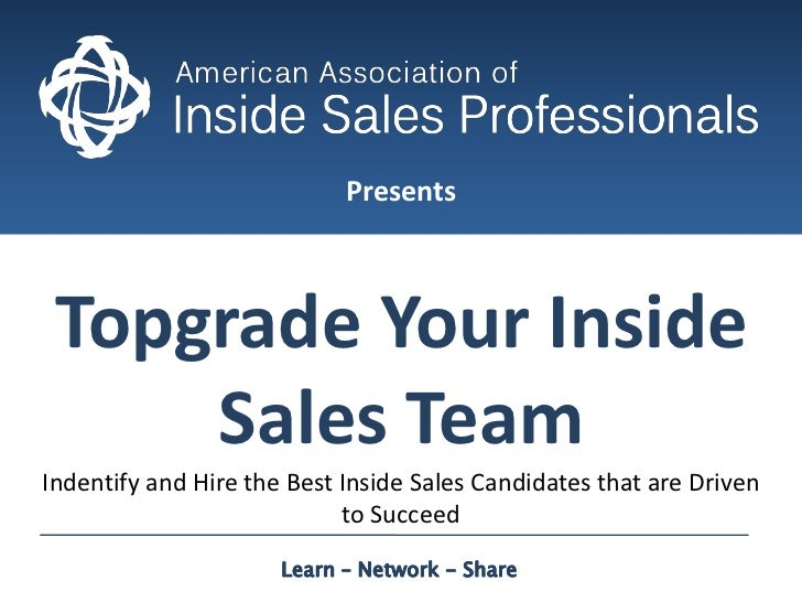 Presents<br />Topgrade Your Inside Sales Team<br />Indentify and Hire the Best Inside Sales Candidates that are Driven to ...
