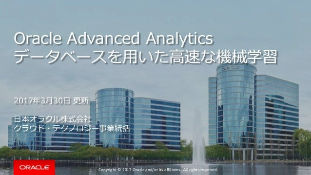 Copyright © 2017 Oracle and/or its affiliates. All rights reserved. Oracle Advanced Analytics データベースを用いた高速な機械学習 2017年3月30日...