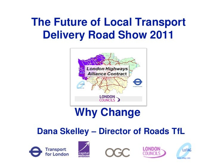 The Future of Local Transport  Delivery Road Show 2011          Why Change Dana Skelley – Director of Roads TfL
