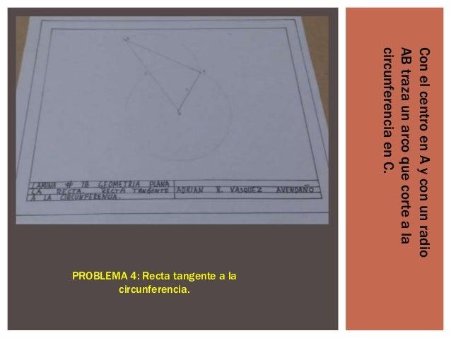 Con el centro en A y con un radio AB traza un arco que corte a la circunferencia en C.  PROBLEMA 4: Recta tangente a la ci...