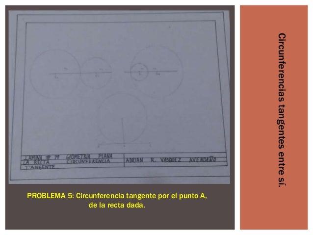 Circunferencias tangentes entre sí.  PROBLEMA 5: Circunferencia tangente por el punto A, de la recta dada.