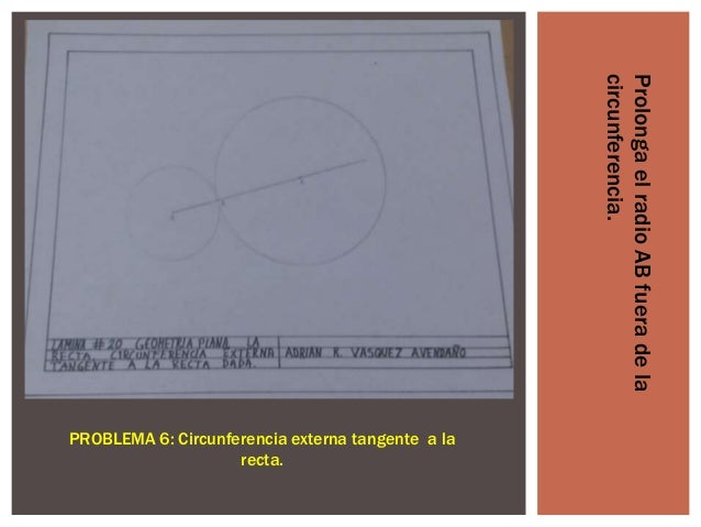Prolonga el radio AB fuera de la circunferencia.  PROBLEMA 6: Circunferencia externa tangente a la recta.