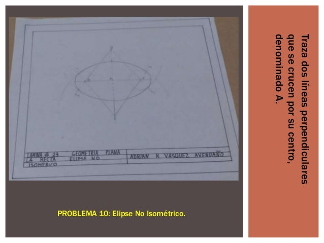 Traza dos líneas perpendiculares que se crucen por su centro, denominado A.  PROBLEMA 10: Elipse No Isométrico.