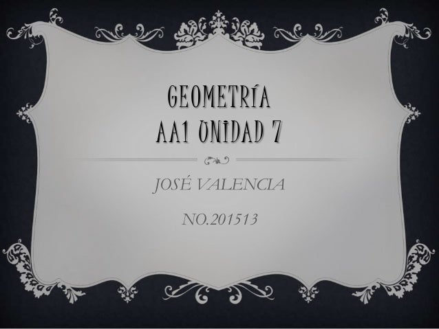 GEOMETRÍA AA1 UNIDAD 7 JOSÉ VALENCIA NO.201513