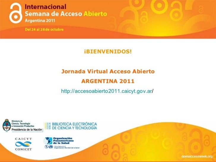 ¡BIENVENIDOS! Jornada Virtual Acceso Abierto ARGENTINA 2011 http://accesoabierto2011. caicyt.gov.ar /