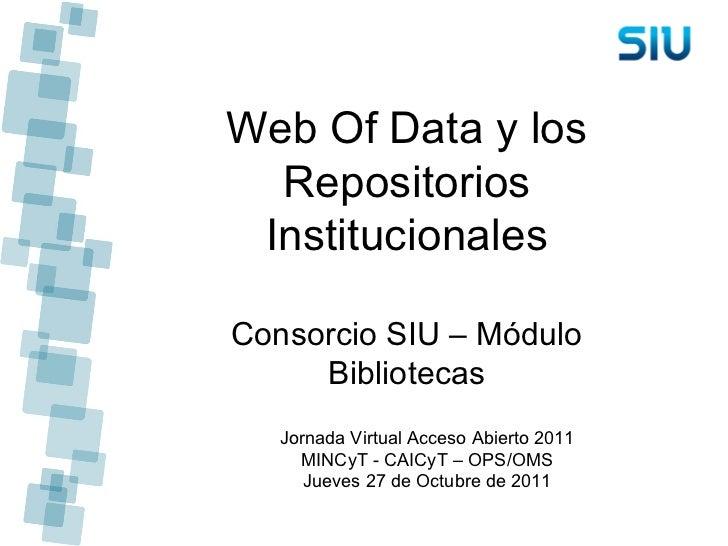Web Of Data y los Repositorios Institucionales Consorcio SIU – Módulo Bibliotecas Jornada Virtual Acceso Abierto 2011 MINC...