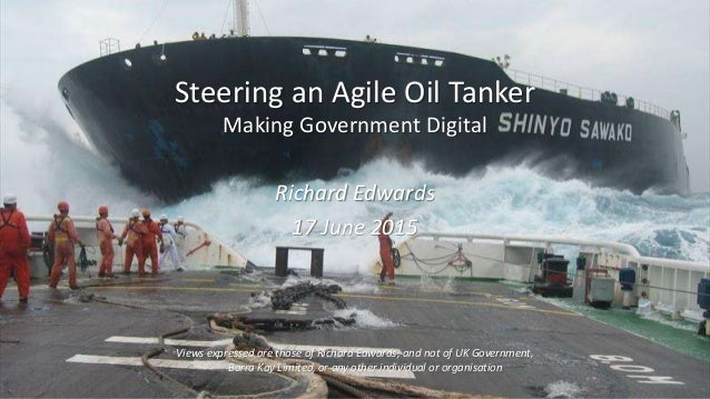 Steering an Agile Oil Tanker Making Government Digital Richard Edwards 17 June 2015 Views expressed are those of Richard E...