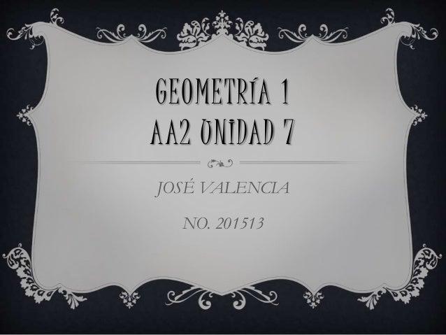 GEOMETRÍA 1 AA2 UNIDAD 7 JOSÉ VALENCIA NO. 201513
