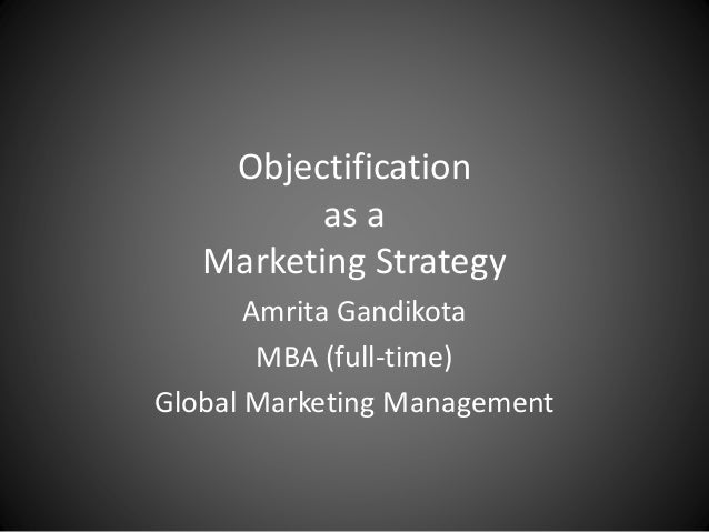 Objectification as a Marketing Strategy Amrita Gandikota MBA (full-time) Global Marketing Management