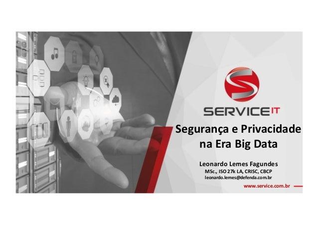 www.service.com.br SegurançaePrivacidade naEraBigData LeonardoLemesFagundes MSc.,ISO27kLA,CRISC,CBCP le...