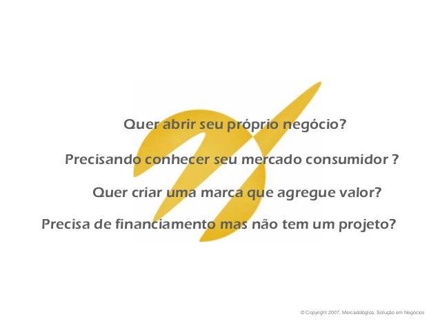 © Copyright 2007, Mercadológica, Solução em Negócios Quer abrir seu próprio negócio? Precisa de financiamento mas não tem ...