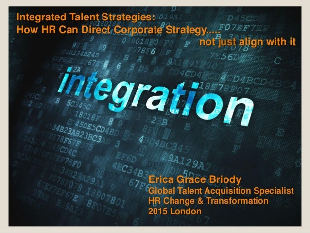 Integrated Talent Strategies: How HR Can Direct Corporate Strategy..... not just align with it Erica Grace Briody Global T...