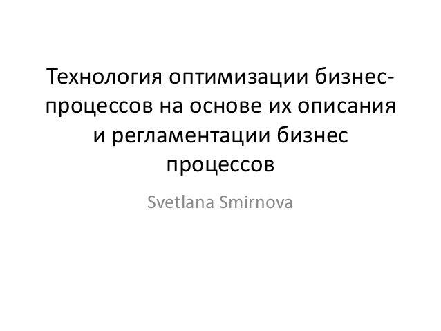 Технология оптимизации бизнес- процессов на основе их описания и регламентации бизнес процессов Svetlana Smirnova