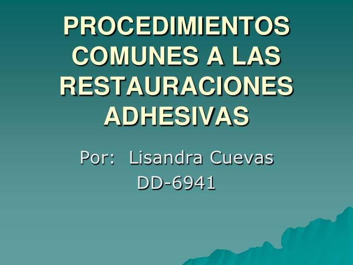 PROCEDIMIENTOS  COMUNES A LAS RESTAURACIONES    ADHESIVAS  Por: Lisandra Cuevas        DD-6941