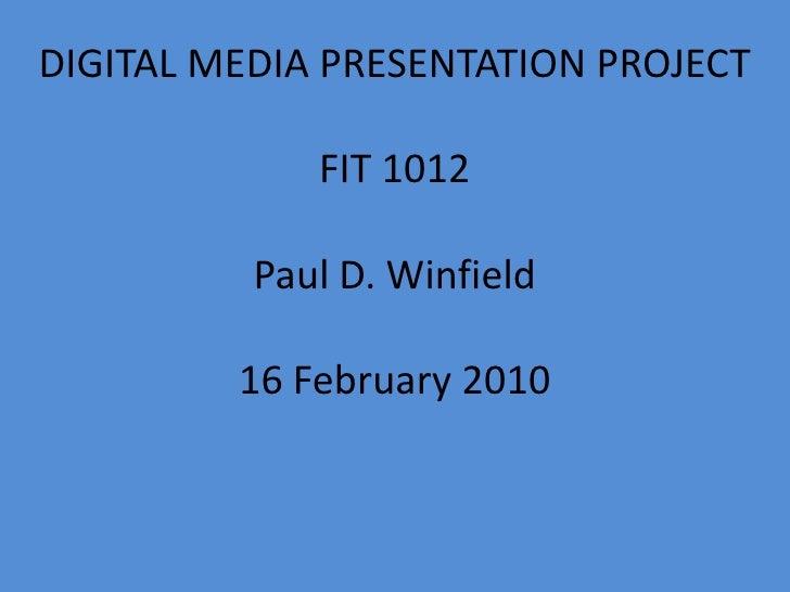 DIGITAL MEDIA PRESENTATION PROJECT<br />FIT 1012<br />Paul D. Winfield<br />16 February 2010<br />