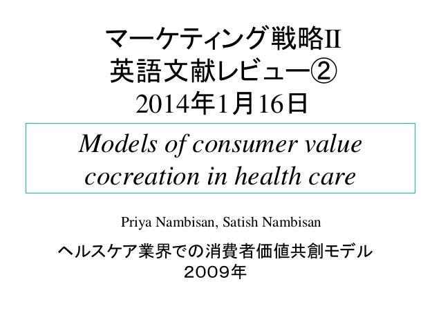 マーケティング戦略II 英語文献レビュー② 2014年1月16日 Models of consumer value cocreation in health care Priya Nambisan, Satish Nambisan  ヘルスケア...