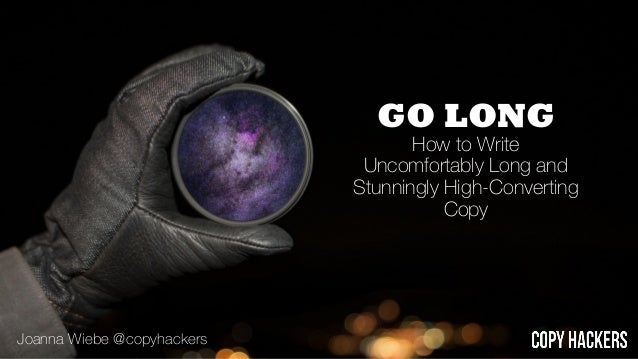 GO LONG How to Write Uncomfortably Long and Stunningly High-Converting Copy Joanna Wiebe @copyhackers