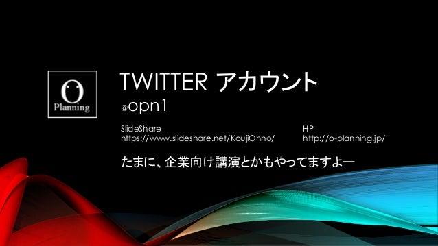 TWITTER @opn1 SlideShare https://www.slideshare.net/KoujiOhno/ HP http://o-planning.jp/