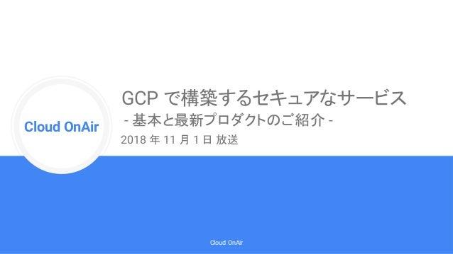 Cloud Onr Cloud OnAir Cloud OnAir GCP で構築するセキュアなサービス - 基本と最新プロダクトのご紹介 - 2018 年 11 月 1 日 放送
