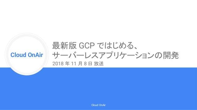 Cloud Onr Cloud OnAir Cloud OnAir 最新版 GCP ではじめる、 サーバーレスアプリケーションの開発 2018 年 11 月 8 日 放送