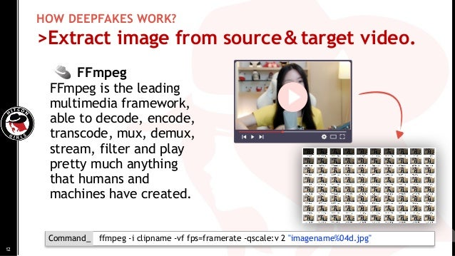 HOW DEEPFAKES WORK? >Extract image from source&target video. FFmpeg FFmpeg is the leading multimedia framework, able to de...
