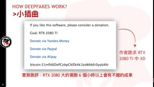 HOW DEEPFAKES WORK? >⼩小插曲 實測跑評:RTX 2080 ⼤大約需跑 6 個⼩小時以上會有不錯的成果 作者跪求 RTX 2080 Ti 中 XD 35