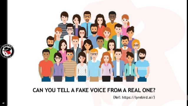CAN YOU TELL A FAKE VOICE FROM A REAL ONE? 40 (Ref: https://lyrebird.ai/)