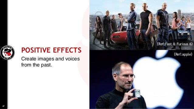 POSITIVE EFFECTS Create images and voices from the past. 47 (Ref:apple) (Ref:Fast & Furious 6)