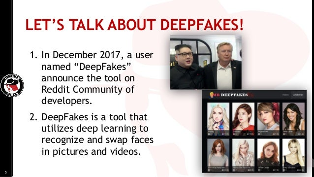 """5 LET'S TALK ABOUT DEEPFAKES! 1. In December 2017, a user named """"DeepFakes"""" announce the tool on Reddit Community of devel..."""