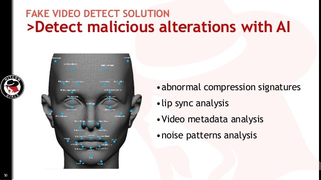 FAKE VIDEO DETECT SOLUTION >Detect malicious alterations with AI •abnormal compression signatures •lip sync analysis •Vide...