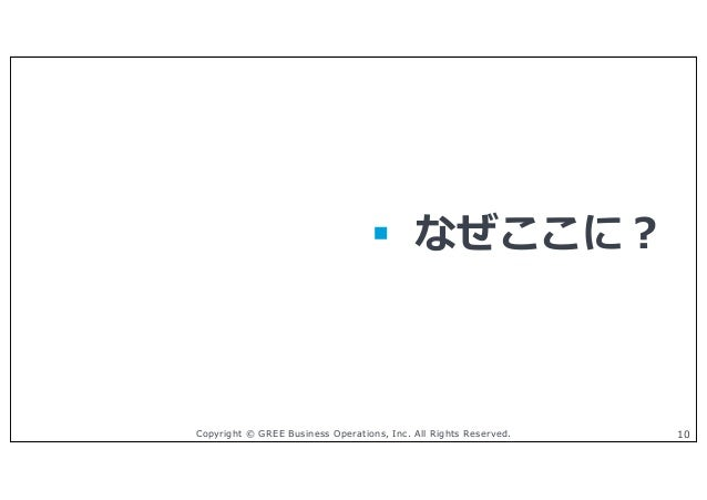 Copyright © GREE Business Operations, Inc. All Rights Reserved. 10 § なぜここに︖