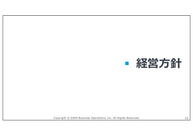 Copyright © GREE Business Operations, Inc. All Rights Reserved. 12 § 経営⽅針