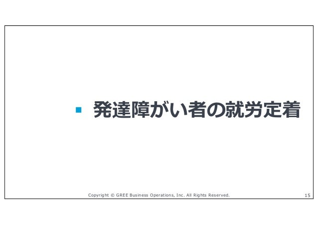 Copyright © GREE Business Operations, Inc. All Rights Reserved. 15 § 発達障がい者の就労定着