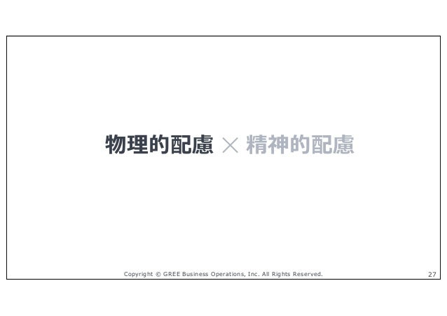 Copyright © GREE Business Operations, Inc. All Rights Reserved. 27 物理的配慮 ✕ 精神的配慮