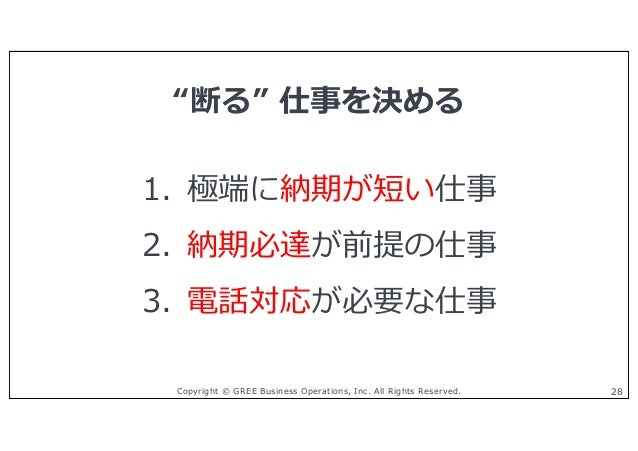 """Copyright © GREE Business Operations, Inc. All Rights Reserved. 28 1. 極端に納期が短い仕事 2. 納期必達が前提の仕事 3. 電話対応が必要な仕事 """"断る"""" 仕事を決める"""